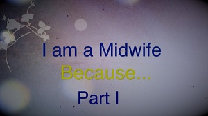I am a Midwife Because…Part I